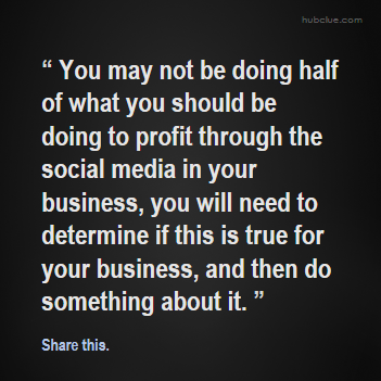 You may not be doing half of what you should be doing to profit through the social media in your business, you will need to determine if this is true for your business, and then do something about it.